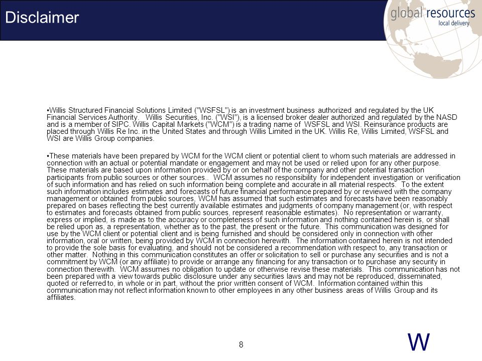 W 8 Disclaimer Willis Structured Financial Solutions Limited ( WSFSL ) is an investment business authorized and regulated by the UK Financial Services Authority.