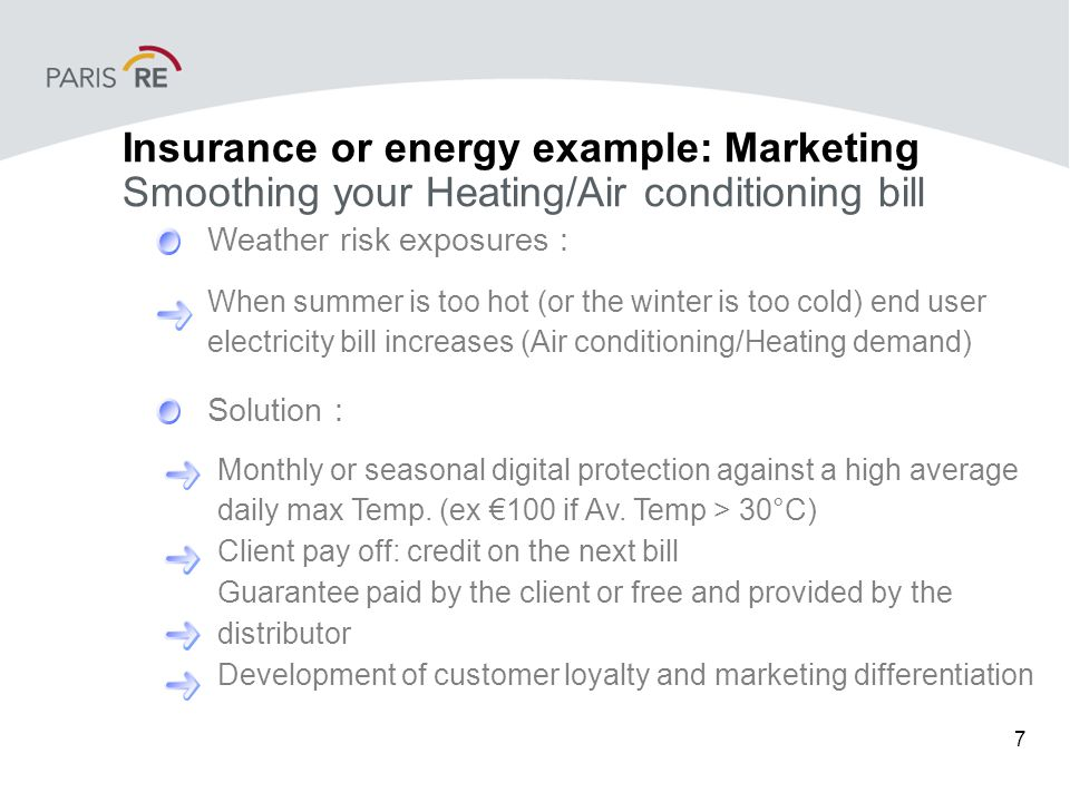 7 Insurance or energy example: Marketing Smoothing your Heating/Air conditioning bill Weather risk exposures : Solution : When summer is too hot (or the winter is too cold) end user electricity bill increases (Air conditioning/Heating demand) Monthly or seasonal digital protection against a high average daily max Temp.