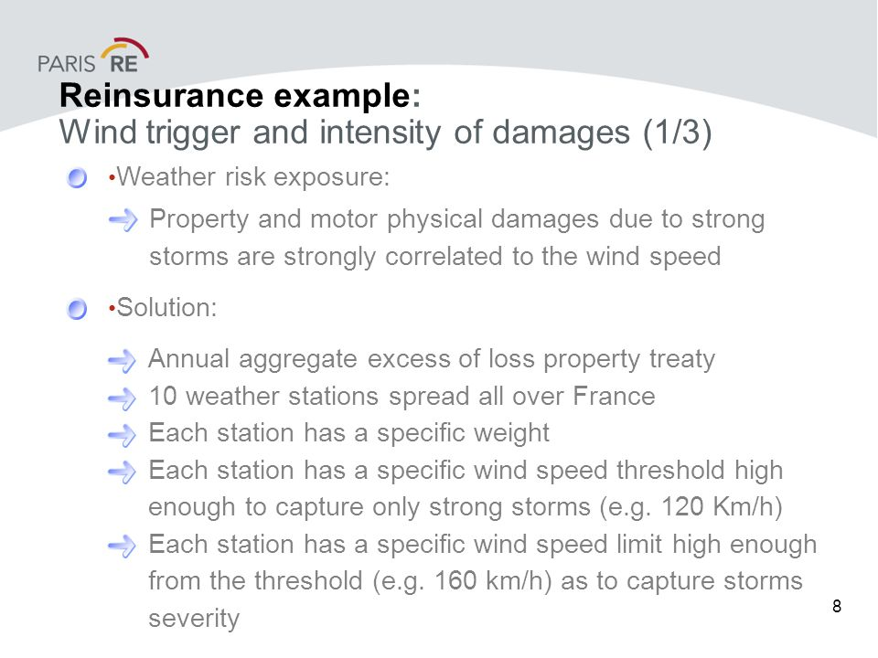 9 Reinsurance example: Wind trigger and intensity of damages (2/3) Daily index per station Wi1 = Min [(Max [(Wmax - Threshold) ; 0]) ; Lim] x weight Index Wi2 = sum of daily indices for all stations for the period Parameters of the cover are: Amount per index unit (tick) is EUR 2 180 000 Deductible is EUR 17 000 000 Limit is EUR 17 000 000 i.e.