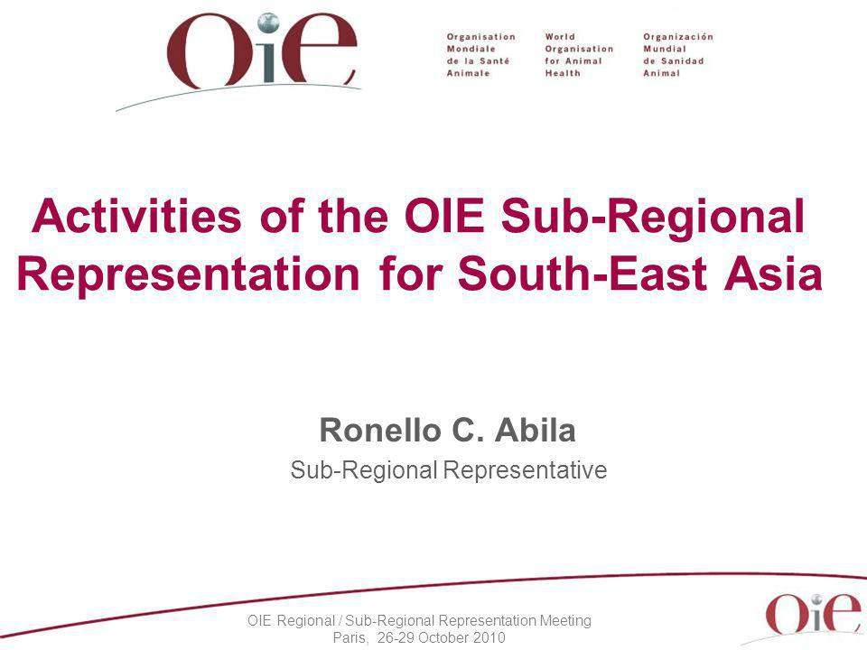 OIE Regional / Sub-Regional Representation Meeting Paris, 26-29 October 2010 Activities of the OIE Sub-Regional Representation for South-East Asia Ronello C.