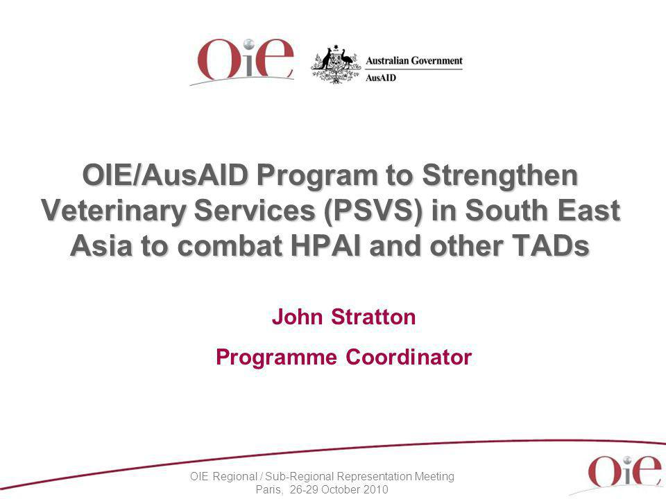 OIE Regional / Sub-Regional Representation Meeting Paris, 26-29 October 2010 OIE/AusAID Program to Strengthen Veterinary Services (PSVS) in South East Asia to combat HPAI and other TADs John Stratton Programme Coordinator