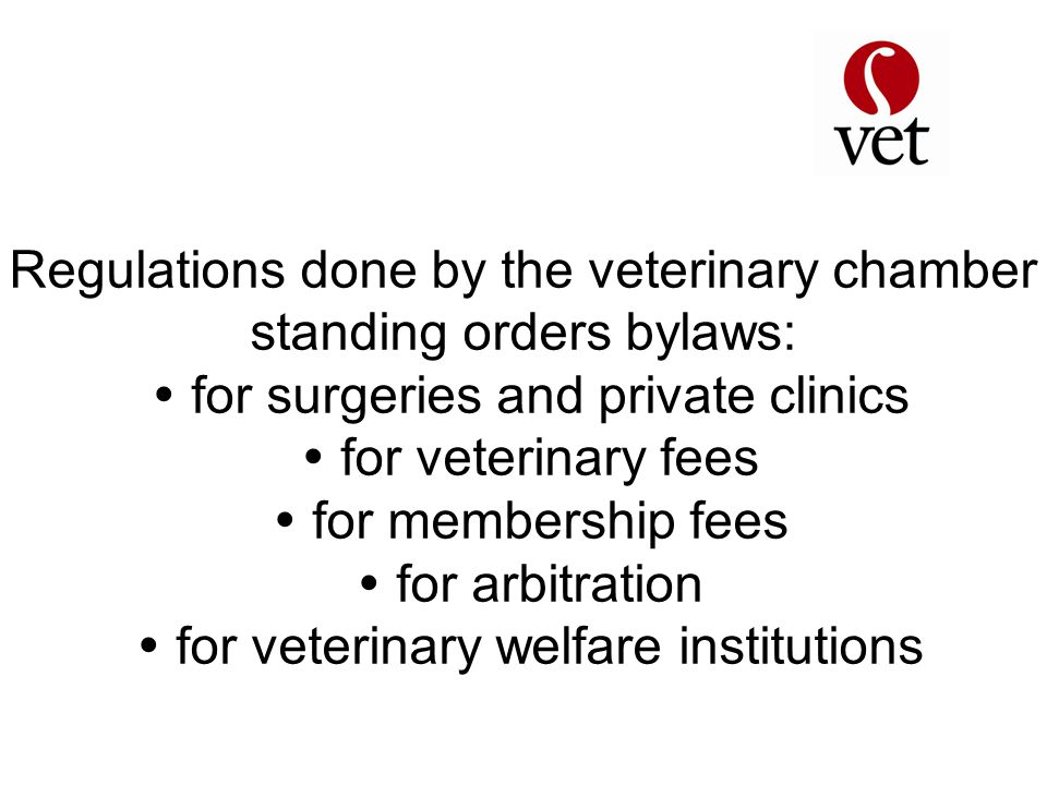 Regulations done by the veterinary chamber standing orders bylaws:  for surgeries and private clinics  for veterinary fees  for membership fees  for arbitration  for veterinary welfare institutions