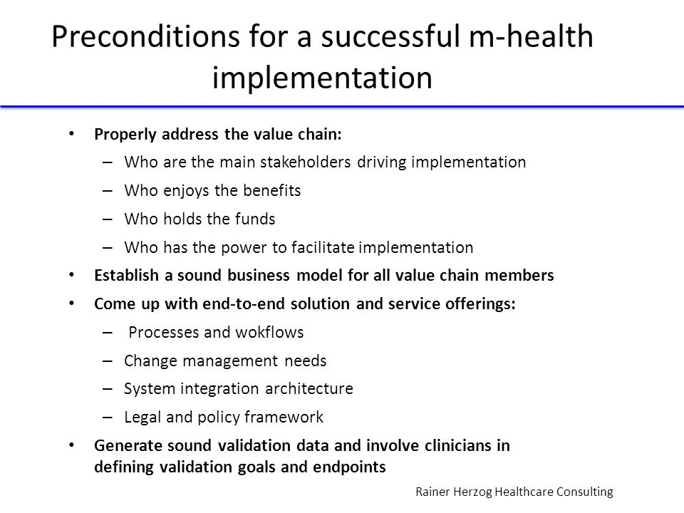 Rainer Herzog Healthcare Consulting Preconditions for a successful m-health implementation Properly address the value chain: – Who are the main stakeholders driving implementation – Who enjoys the benefits – Who holds the funds – Who has the power to facilitate implementation Establish a sound business model for all value chain members Come up with end-to-end solution and service offerings: – Processes and wokflows – Change management needs – System integration architecture – Legal and policy framework Generate sound validation data and involve clinicians in defining validation goals and endpoints