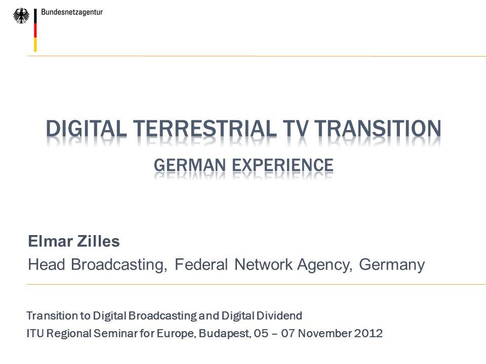 Elmar Zilles Head Broadcasting, Federal Network Agency, Germany Transition to Digital Broadcasting and Digital Dividend ITU Regional Seminar for Europ