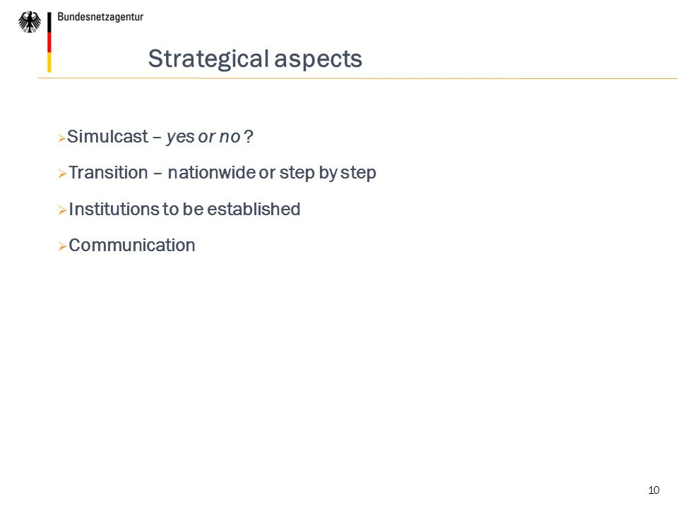 10 Strategical aspects  Simulcast – yes or no ?  Transition – nationwide or step by step  Institutions to be established  Communication