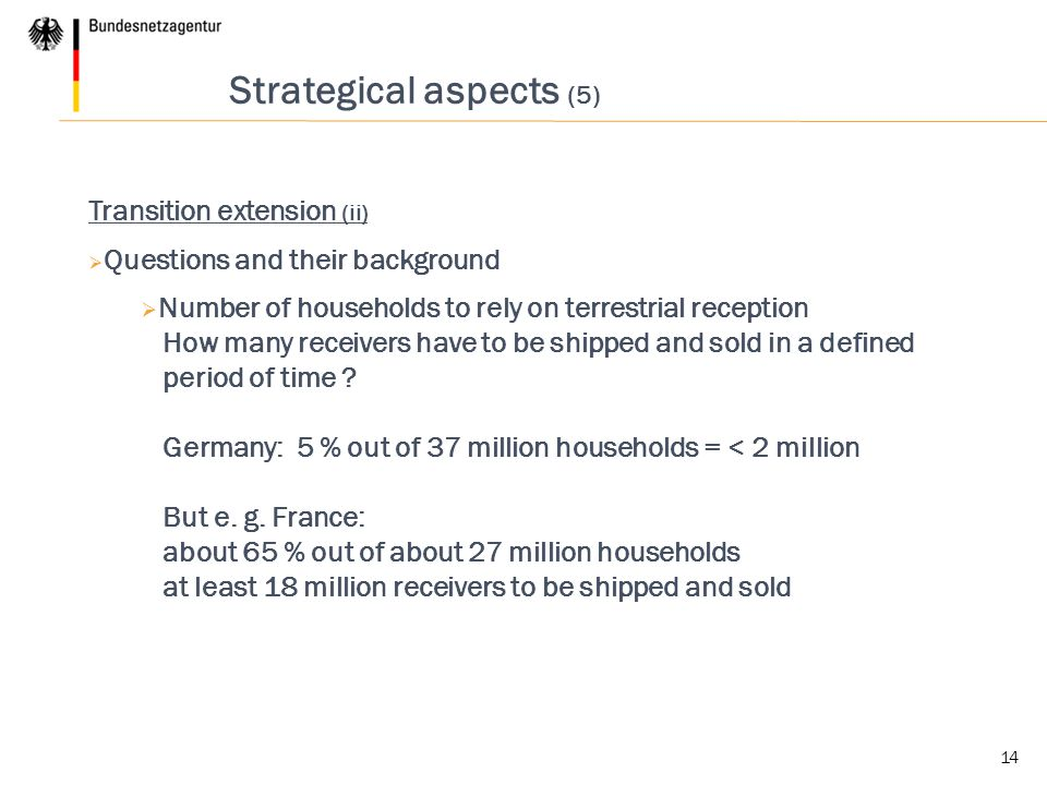 14 Strategical aspects (5) Transition extension (ii)  Questions and their background  Number of households to rely on terrestrial reception How many