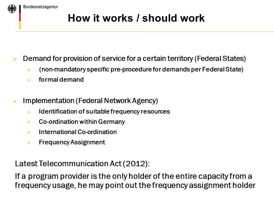 How it works / should work  Demand for provision of service for a certain territory (Federal States)  (non-mandatory specific pre-procedure for demands per Federal State)  formal demand  Implementation (Federal Network Agency)  Identification of suitable frequency resources  Co-ordination within Germany  International Co-ordination  Frequency Assignment Latest Telecommunication Act (2012): If a program provider is the only holder of the entire capacity from a frequency usage, he may point out the frequency assignment holder