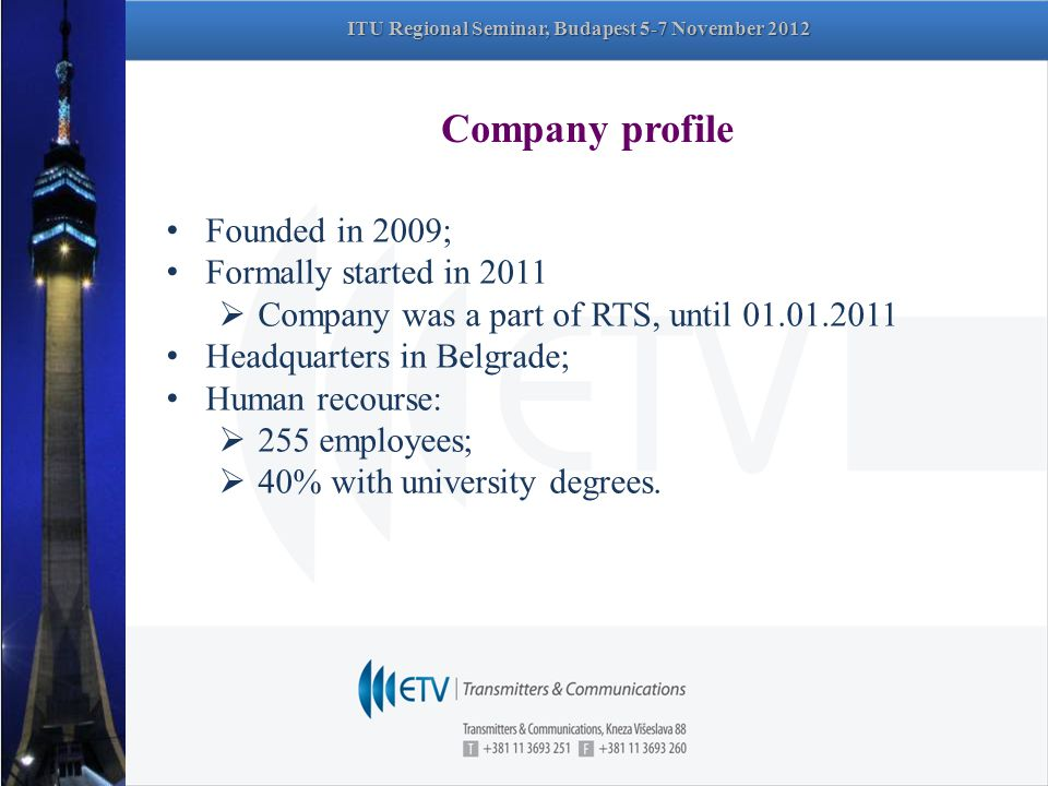 Company profile Founded in 2009; Formally started in 2011  Company was a part of RTS, until 01.01.2011 Headquarters in Belgrade; Human recourse:  255 employees;  40% with university degrees.