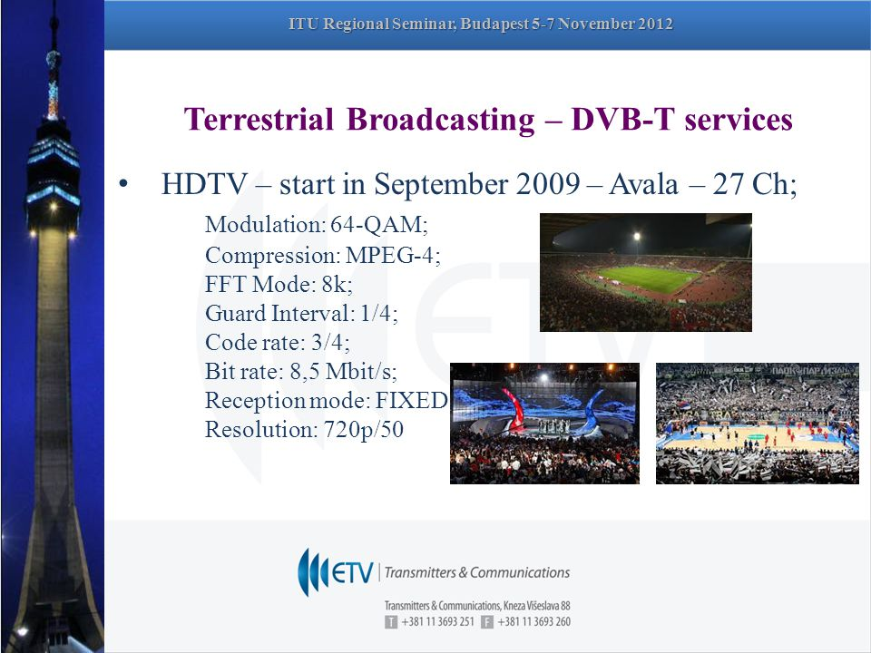 Terrestrial Broadcasting – DVB-T services HDTV – start in September 2009 – Avala – 27 Ch; Modulation: 64-QAM; Compression: MPEG-4; FFT Mode: 8k; Guard Interval: 1/4; Code rate: 3/4; Bit rate: 8,5 Mbit/s; Reception mode: FIXED Resolution: 720p/50 ITU Regional Seminar, Budapest 5-7 November 2012