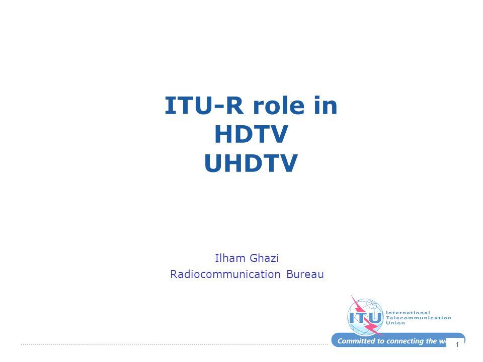 1 ITU-R role in HDTV UHDTV Ilham Ghazi Radiocommunication Bureau