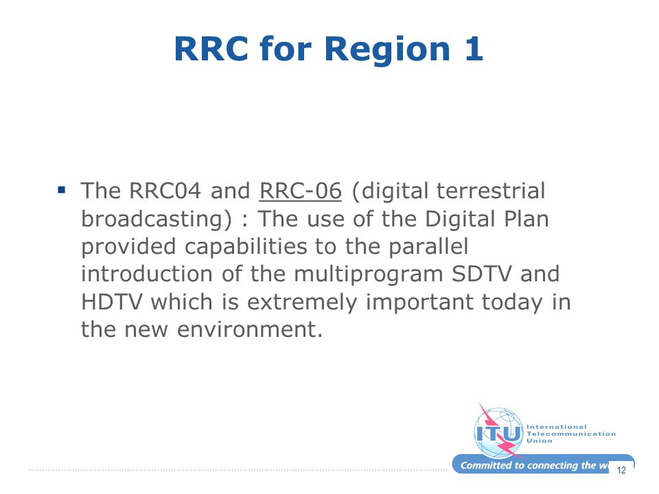 RRC for Region 1  The RRC04 and RRC-06 (digital terrestrial broadcasting) : The use of the Digital Plan provided capabilities to the parallel introduction of the multiprogram SDTV and HDTV which is extremely important today in the new environment.