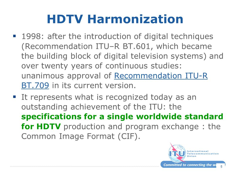 HDTV Harmonization  1998: after the introduction of digital techniques (Recommendation ITU–R BT.601, which became the building block of digital television systems) and over twenty years of continuous studies: unanimous approval of Recommendation ITU-R BT.709 in its current version.Recommendation ITU-R BT.709  It represents what is recognized today as an outstanding achievement of the ITU: the specifications for a single worldwide standard for HDTV production and program exchange : the Common Image Format (CIF).