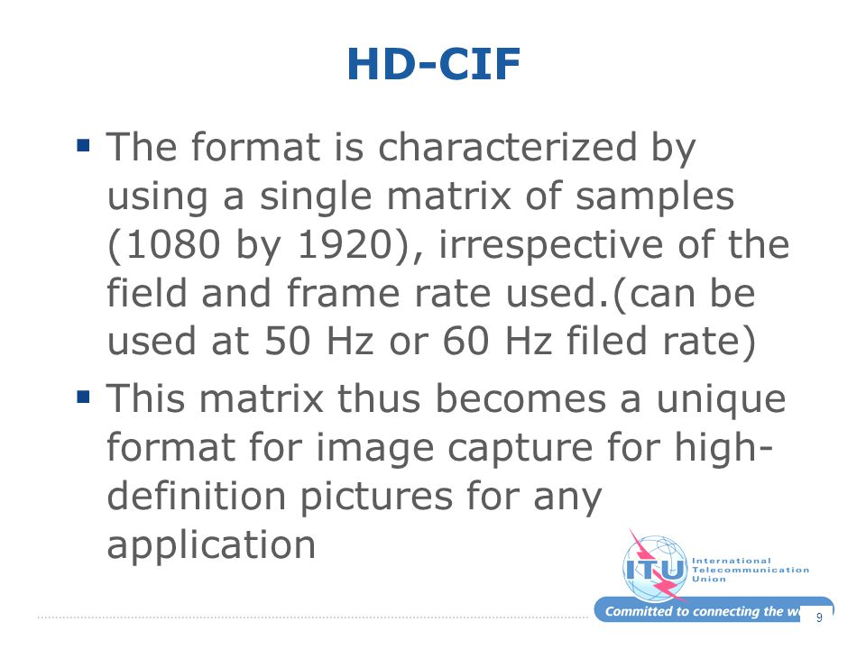 HD-CIF  The format is characterized by using a single matrix of samples (1080 by 1920), irrespective of the field and frame rate used.(can be used at 50 Hz or 60 Hz filed rate)  This matrix thus becomes a unique format for image capture for high- definition pictures for any application 9