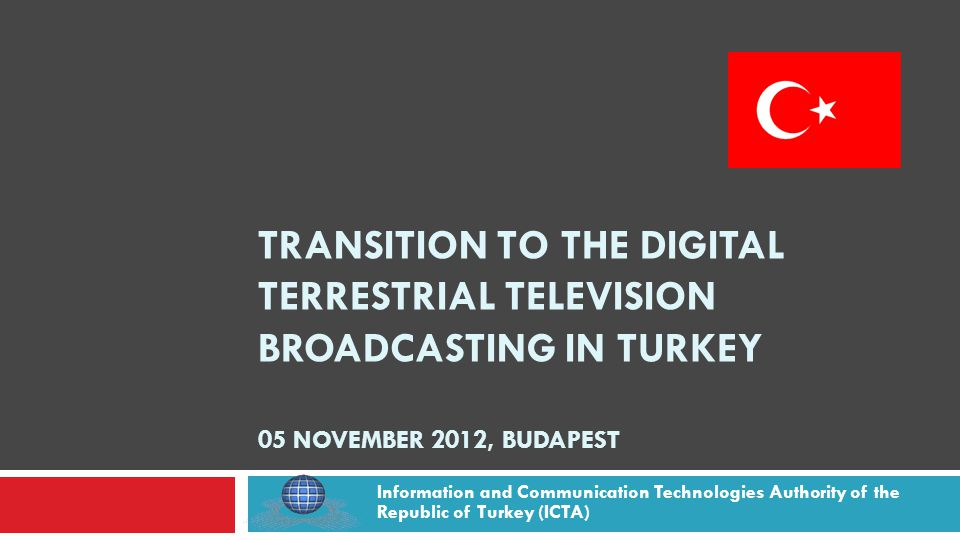 TRANSITION TO THE DIGITAL TERRESTRIAL TELEVISION BROADCASTING IN TURKEY 05 NOVEMBER 2012, BUDAPEST Information and Communication Technologies Authority of the Republic of Turkey (ICTA)