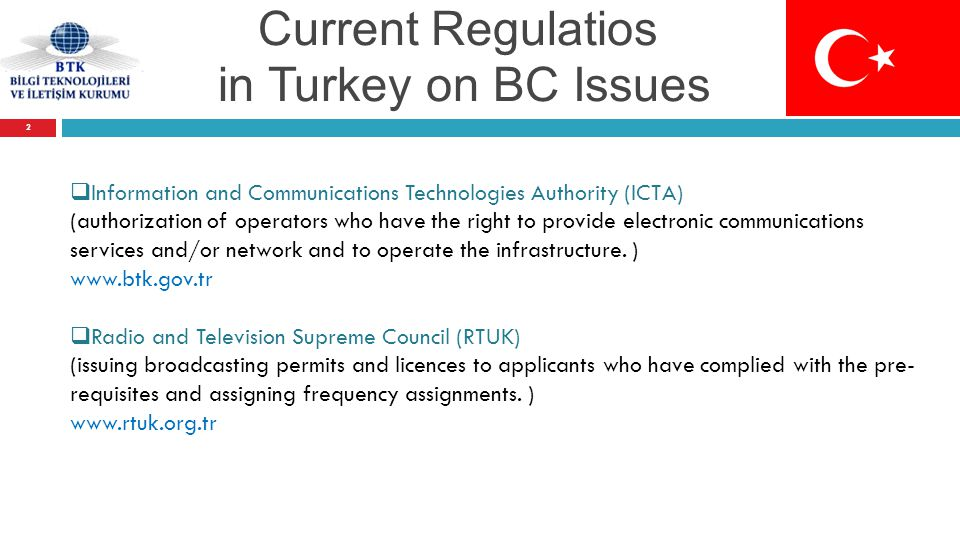 Current Regulatios in Turkey on BC Issues  Information and Communications Technologies Authority (ICTA) (authorization of operators who have the right to provide electronic communications services and/or network and to operate the infrastructure.