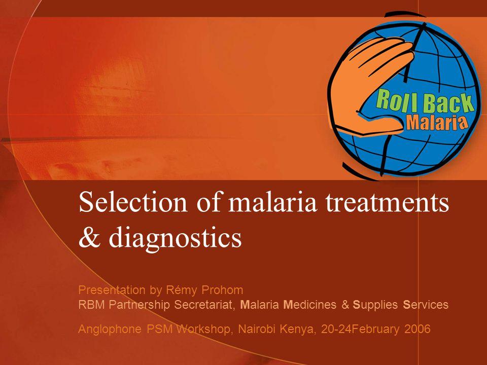 Selection of malaria treatments & diagnostics Presentation by Rémy Prohom RBM Partnership Secretariat, Malaria Medicines & Supplies Services Anglophone PSM Workshop, Nairobi Kenya, 20-24February 2006