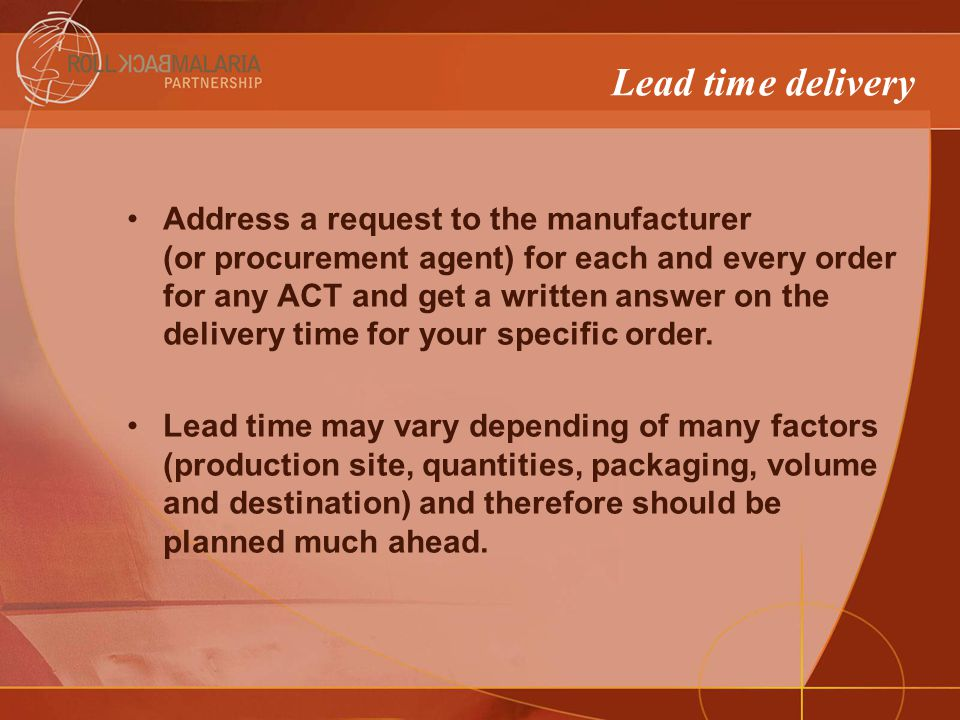 Lead time delivery Address a request to the manufacturer (or procurement agent) for each and every order for any ACT and get a written answer on the delivery time for your specific order.