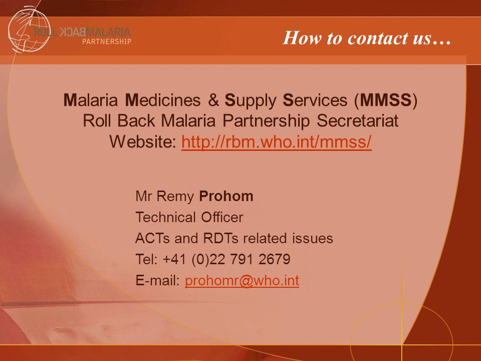 How to contact us… Malaria Medicines & Supply Services (MMSS) Roll Back Malaria Partnership Secretariat Website: http://rbm.who.int/mmss/http://rbm.who.int/mmss/ Mr Remy Prohom Technical Officer ACTs and RDTs related issues Tel: +41 (0)22 791 2679 E-mail: prohomr@who.intprohomr@who.int