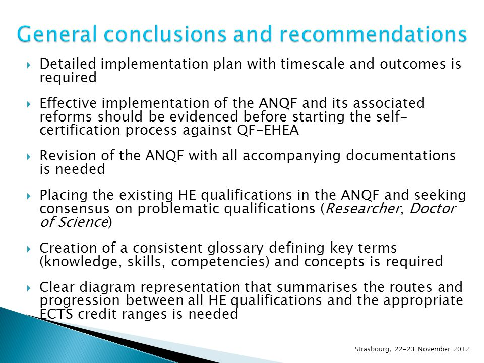  Detailed implementation plan with timescale and outcomes is required  Effective implementation of the ANQF and its associated reforms should be evidenced before starting the self- certification process against QF-EHEA  Revision of the ANQF with all accompanying documentations is needed  Placing the existing HE qualifications in the ANQF and seeking consensus on problematic qualifications (Researcher, Doctor of Science)  Creation of a consistent glossary defining key terms (knowledge, skills, competencies) and concepts is required  Clear diagram representation that summarises the routes and progression between all HE qualifications and the appropriate ECTS credit ranges is needed Strasbourg, 22-23 November 2012