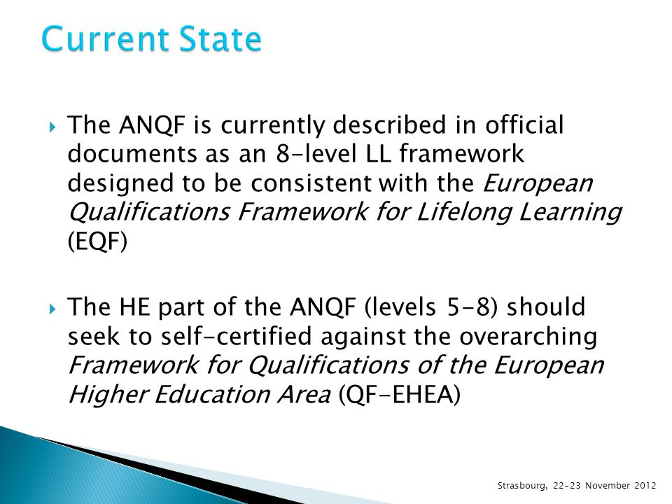  The ANQF is currently described in official documents as an 8-level LL framework designed to be consistent with the European Qualifications Framework for Lifelong Learning (EQF)  The HE part of the ANQF (levels 5-8) should seek to self-certified against the overarching Framework for Qualifications of the European Higher Education Area (QF-EHEA) Strasbourg, 22-23 November 2012