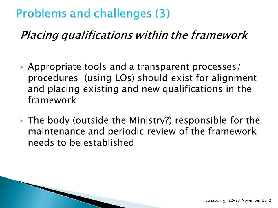 Placing qualifications within the framework  Appropriate tools and a transparent processes/ procedures (using LOs) should exist for alignment and placing existing and new qualifications in the framework  The body (outside the Ministry ) responsible for the maintenance and periodic review of the framework needs to be established Strasbourg, 22-23 November 2012