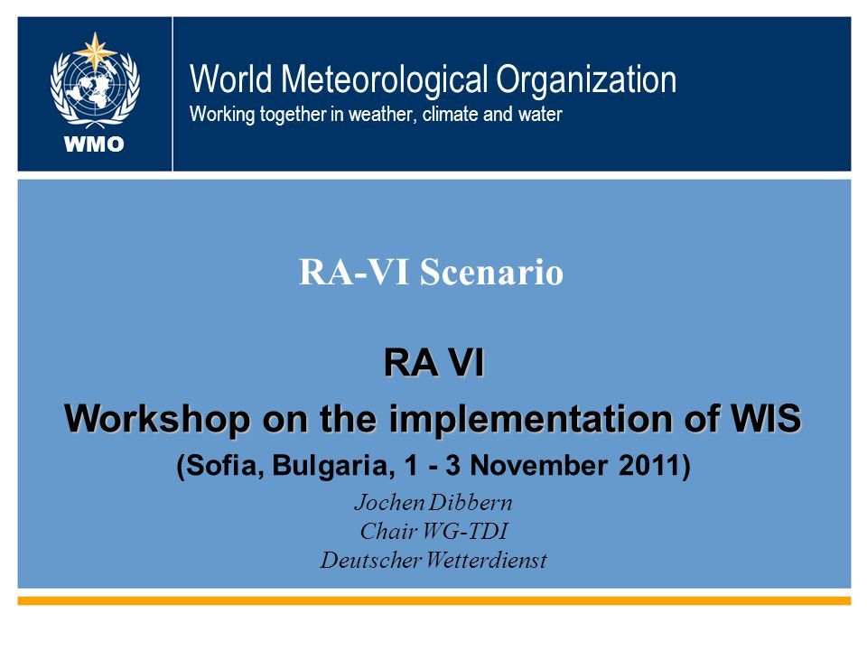 World Meteorological Organization Working together in weather, climate and water RA-VI Scenario WMO Jochen Dibbern Chair WG-TDI Deutscher Wetterdienst RA VI Workshop on the implementation of WIS (Sofia, Bulgaria, 1 - 3 November 2011)