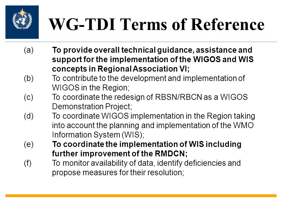 WG-TDI Terms of Reference (g)To monitor developments in data processing and forecasting systems, make recommendations to strengthen collaboration, represent the Region in the CBS Inter- Commission Team on Global Data-Processing and Forecasting System (ICT-GDPFS); (h)To promote greater access to and exploitation of ensemble prediction products, nowcasting techniques and long-range forecasting; (i)To keep under review regional practices and guidelines relevant to observing networks and instrument and method of observation, and to foster efficient collaborative network of Regional Instrument Centres in RA VI; (j)To serve as a focal point for WWRP-Thorpex activities in the Region.