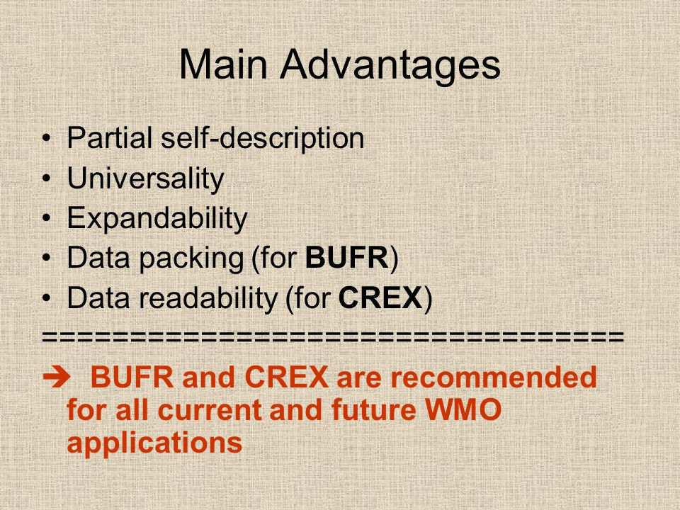 Main Advantages Partial self-description Universality Expandability Data packing (for BUFR) Data readability (for CREX) =================================  BUFR and CREX are recommended for all current and future WMO applications