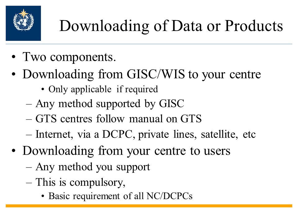 Downloading of Data or Products Two components. Downloading from GISC/WIS to your centre Only applicable if required –Any method supported by GISC –GT
