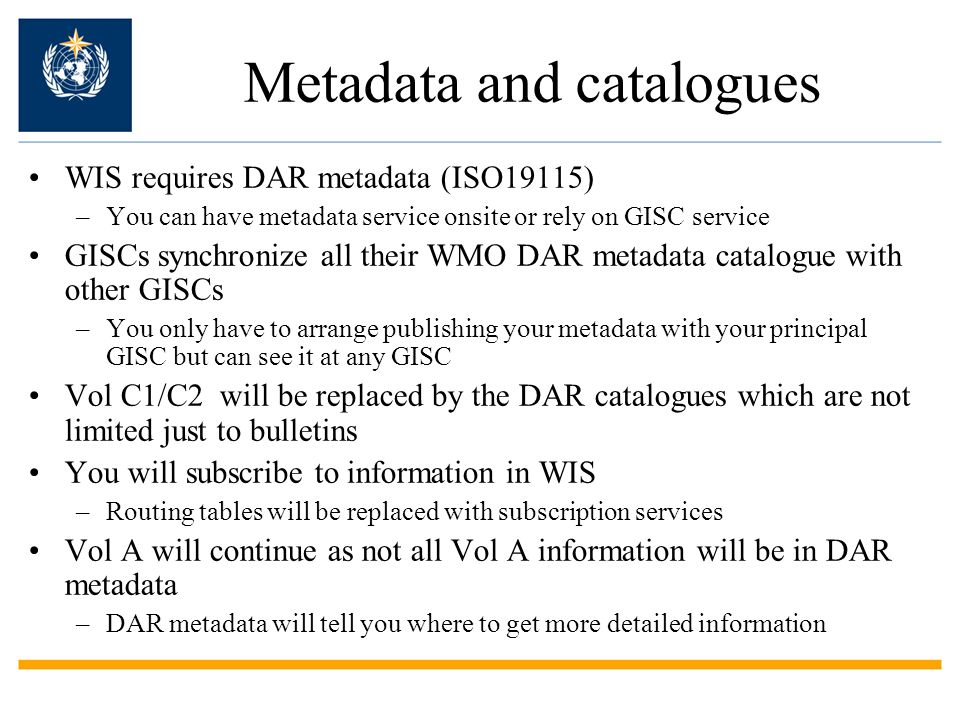 Metadata and catalogues WIS requires DAR metadata (ISO19115) –You can have metadata service onsite or rely on GISC service GISCs synchronize all their