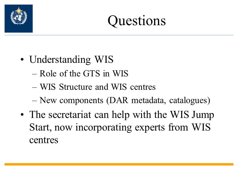 Questions Understanding WIS –Role of the GTS in WIS –WIS Structure and WIS centres –New components (DAR metadata, catalogues) The secretariat can help