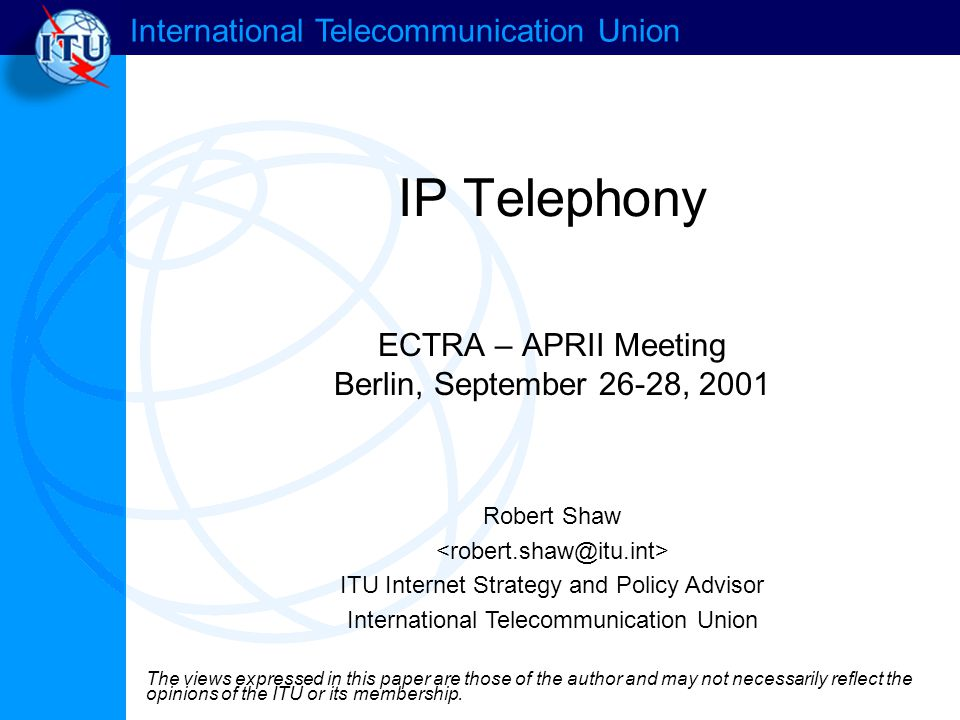 International Telecommunication Union IP Telephony ECTRA – APRII Meeting Berlin, September 26-28, 2001 Robert Shaw ITU Internet Strategy and Policy Advisor International Telecommunication Union The views expressed in this paper are those of the author and may not necessarily reflect the opinions of the ITU or its membership.