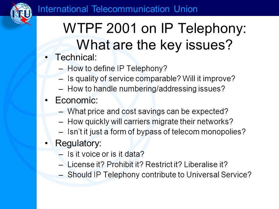 International Telecommunication Union WTPF 2001 on IP Telephony: What are the key issues? Technical: –How to define IP Telephony? –Is quality of servi