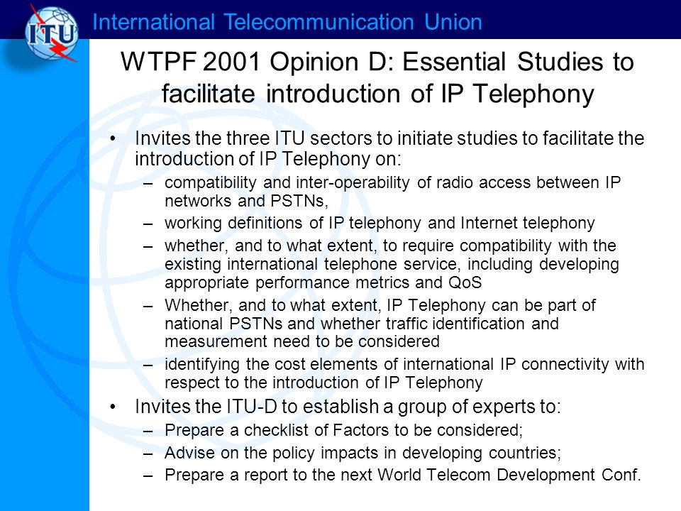 International Telecommunication Union WTPF 2001 Opinion D: Essential Studies to facilitate introduction of IP Telephony Invites the three ITU sectors