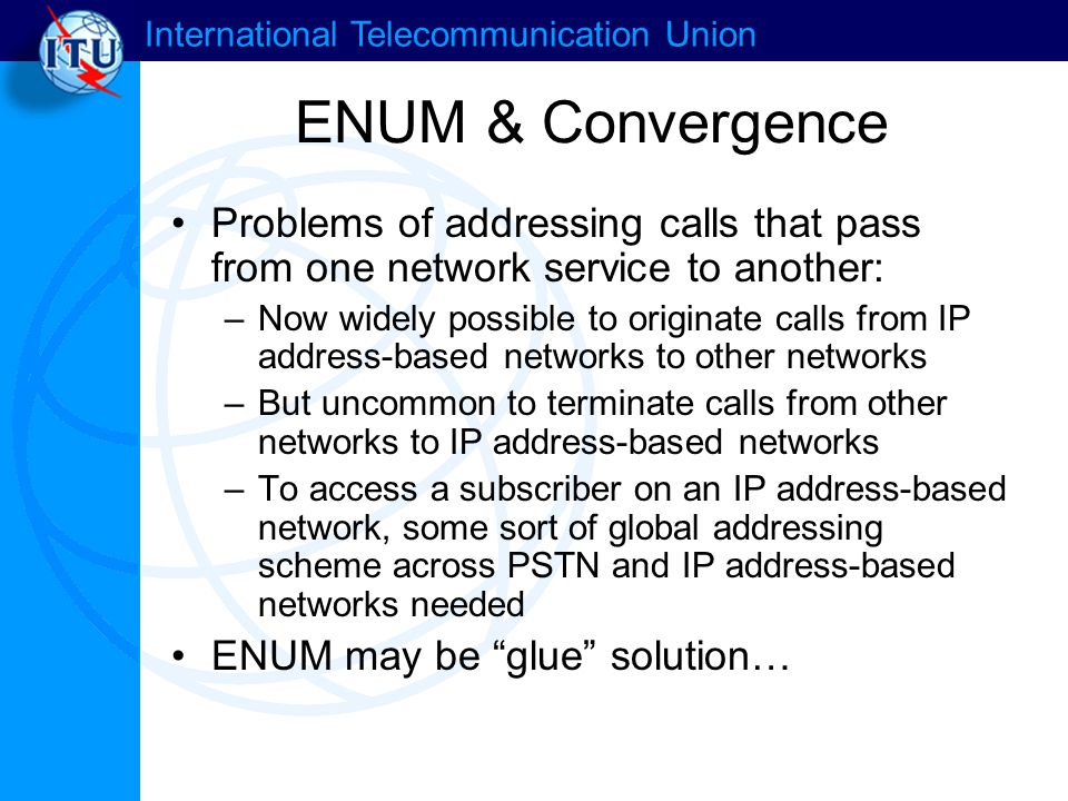 International Telecommunication Union ENUM & Convergence Problems of addressing calls that pass from one network service to another: –Now widely possi
