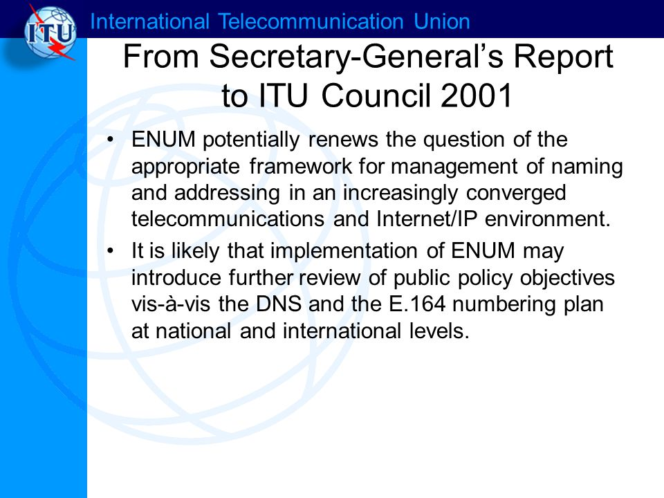 International Telecommunication Union From Secretary-General's Report to ITU Council 2001 ENUM potentially renews the question of the appropriate framework for management of naming and addressing in an increasingly converged telecommunications and Internet/IP environment.