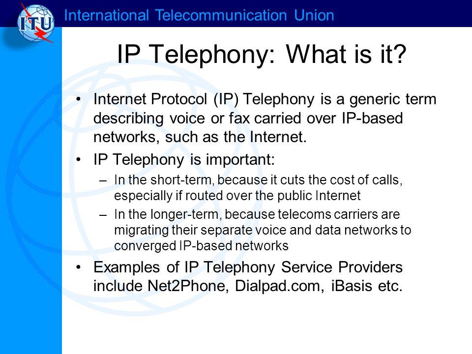 International Telecommunication Union IP Telephony: What is it.