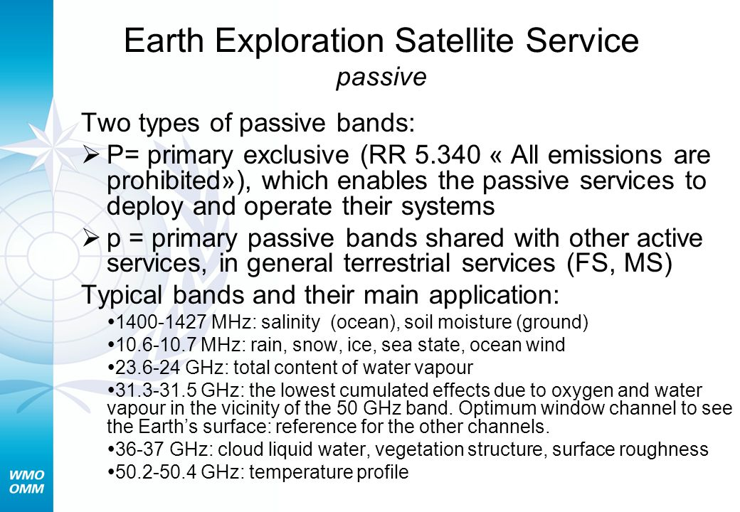 Earth Exploration Satellite Service passive Two types of passive bands:  P= primary exclusive (RR 5.340 « All emissions are prohibited»), which enables the passive services to deploy and operate their systems  p = primary passive bands shared with other active services, in general terrestrial services (FS, MS) Typical bands and their main application:  1400-1427 MHz: salinity (ocean), soil moisture (ground)  10.6-10.7 MHz: rain, snow, ice, sea state, ocean wind  23.6-24 GHz: total content of water vapour  31.3-31.5 GHz: the lowest cumulated effects due to oxygen and water vapour in the vicinity of the 50 GHz band.