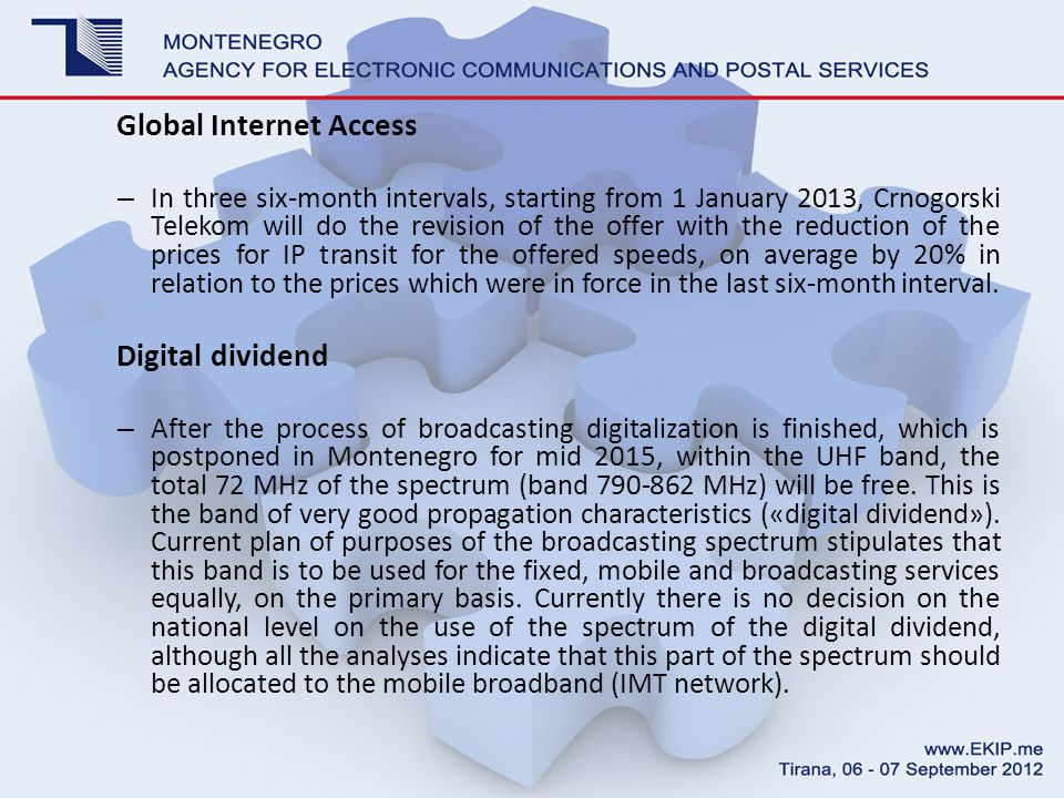 Global Internet Access – In three six-month intervals, starting from 1 January 2013, Crnogorski Telekom will do the revision of the offer with the reduction of the prices for IP transit for the offered speeds, on average by 20% in relation to the prices which were in force in the last six-month interval.