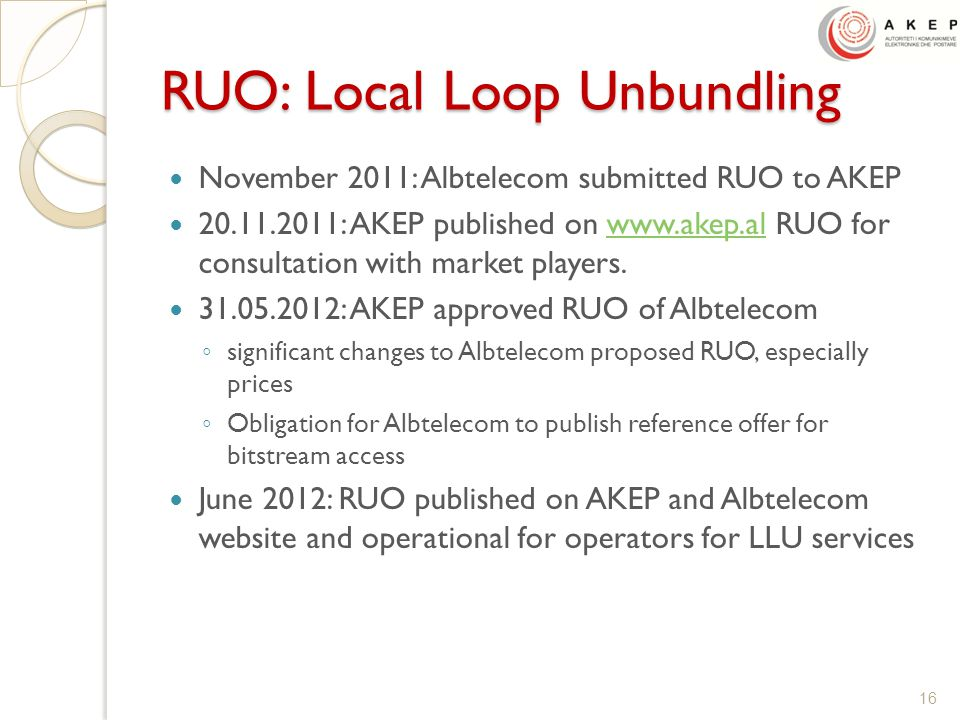 RUO: Local Loop Unbundling November 2011: Albtelecom submitted RUO to AKEP 20.11.2011: AKEP published on www.akep.al RUO for consultation with market players.www.akep.al 31.05.2012: AKEP approved RUO of Albtelecom ◦ significant changes to Albtelecom proposed RUO, especially prices ◦ Obligation for Albtelecom to publish reference offer for bitstream access June 2012: RUO published on AKEP and Albtelecom website and operational for operators for LLU services 16