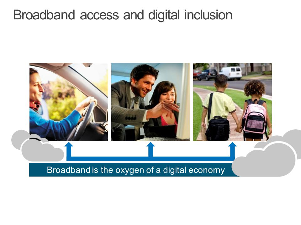 Broadband access and digital inclusion Broadband is the oxygen of a digital economy