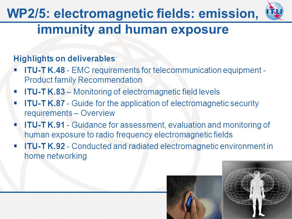 Committed to connecting the world 10 WP2/5: electromagnetic fields: emission, immunity and human exposure Highlights on deliverables:  ITU-T K.48 - E