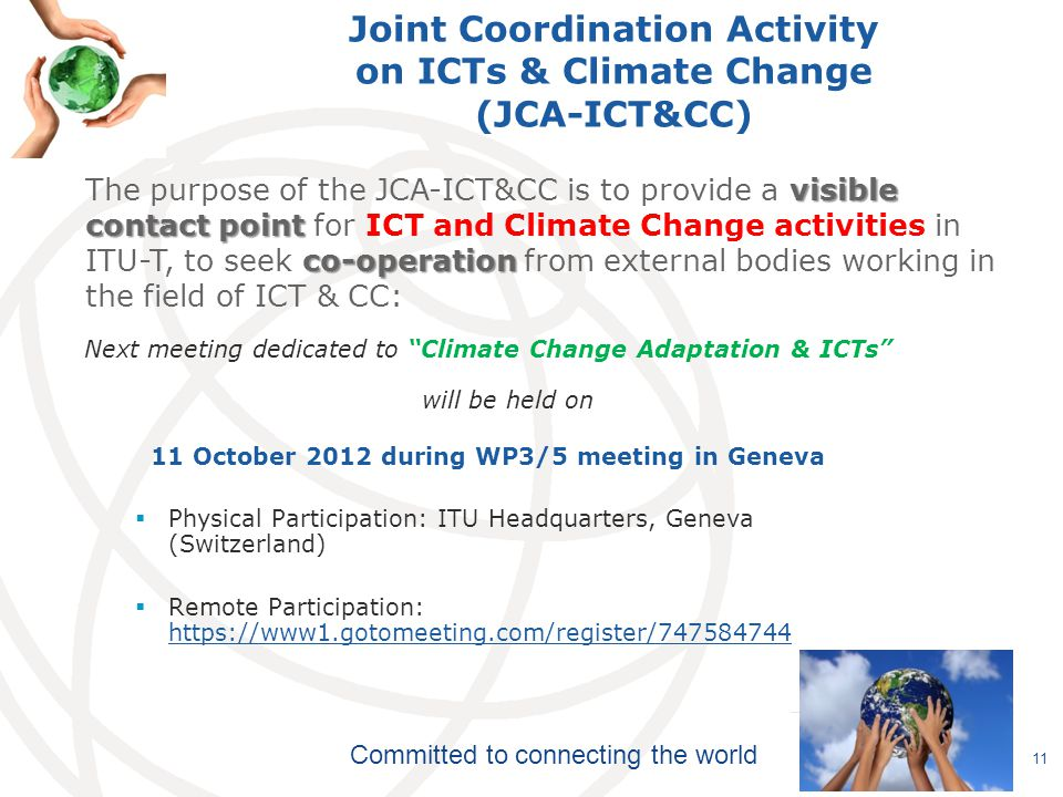 Committed to connecting the world Joint Coordination Activity on ICTs & Climate Change (JCA-ICT&CC) Next meeting dedicated to Climate Change Adaptation & ICTs will be held on 11 October 2012 during WP3/5 meeting in Geneva  Physical Participation: ITU Headquarters, Geneva (Switzerland)  Remote Participation: https://www1.gotomeeting.com/register/747584744 https://www1.gotomeeting.com/register/747584744 11 visible contact point co-operation The purpose of the JCA-ICT&CC is to provide a visible contact point for ICT and Climate Change activities in ITU-T, to seek co-operation from external bodies working in the field of ICT & CC: