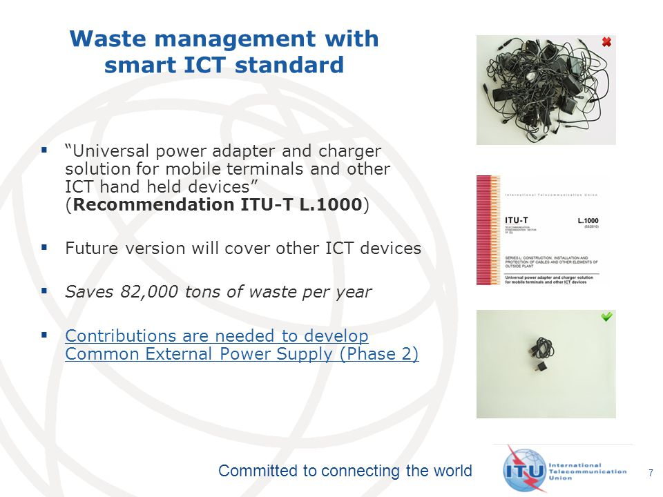 Committed to connecting the world Waste management with smart ICT standard  Universal power adapter and charger solution for mobile terminals and other ICT hand held devices (Recommendation ITU-T L.1000)  Future version will cover other ICT devices  Saves 82,000 tons of waste per year  Contributions are needed to develop Common External Power Supply (Phase 2) Contributions are needed to develop Common External Power Supply (Phase 2) 7