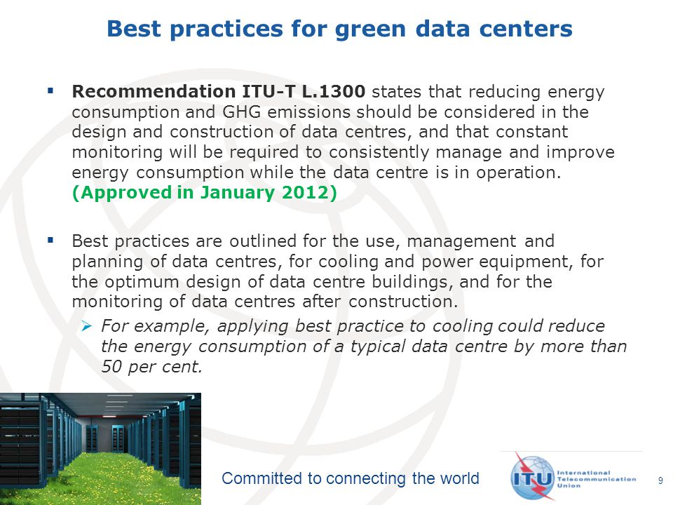Committed to connecting the world Best practices for green data centers  Recommendation ITU-T L.1300 states that reducing energy consumption and GHG emissions should be considered in the design and construction of data centres, and that constant monitoring will be required to consistently manage and improve energy consumption while the data centre is in operation.