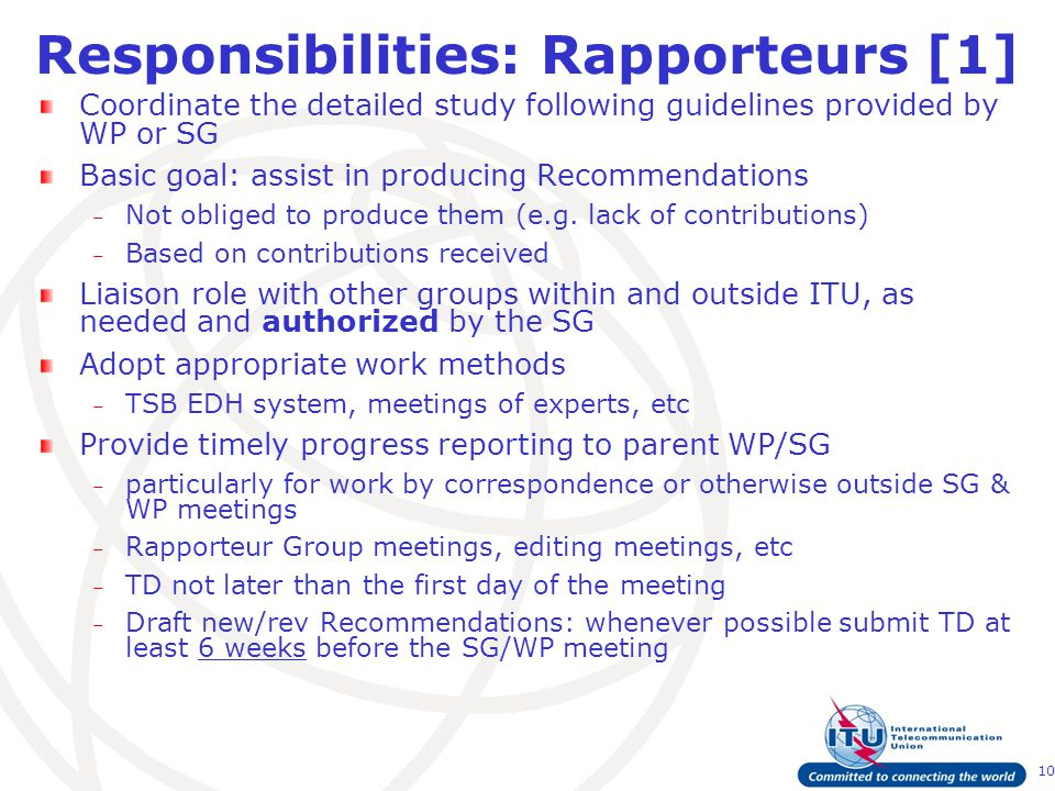 10 Responsibilities: Rapporteurs [1] Coordinate the detailed study following guidelines provided by WP or SG Basic goal: assist in producing Recommendations – Not obliged to produce them (e.g.