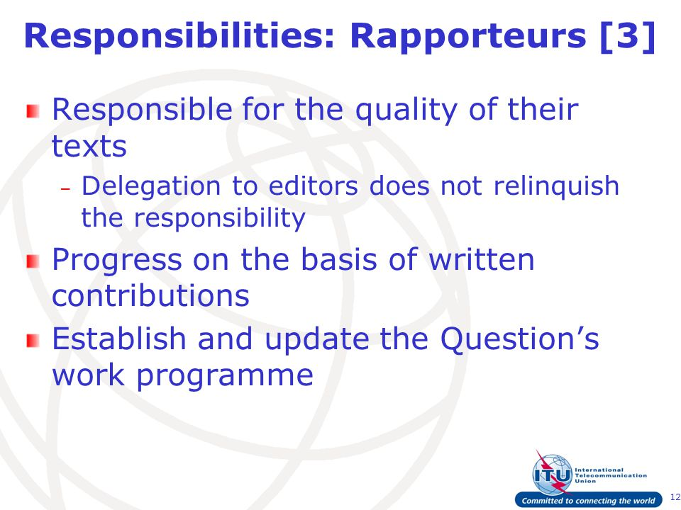 12 Responsibilities: Rapporteurs [3] Responsible for the quality of their texts – Delegation to editors does not relinquish the responsibility Progress on the basis of written contributions Establish and update the Question's work programme