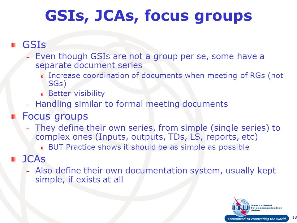 18 GSIs, JCAs, focus groups GSIs – Even though GSIs are not a group per se, some have a separate document series Increase coordination of documents when meeting of RGs (not SGs) Better visibility – Handling similar to formal meeting documents Focus groups – They define their own series, from simple (single series) to complex ones (Inputs, outputs, TDs, LS, reports, etc) BUT Practice shows it should be as simple as possible JCAs – Also define their own documentation system, usually kept simple, if exists at all