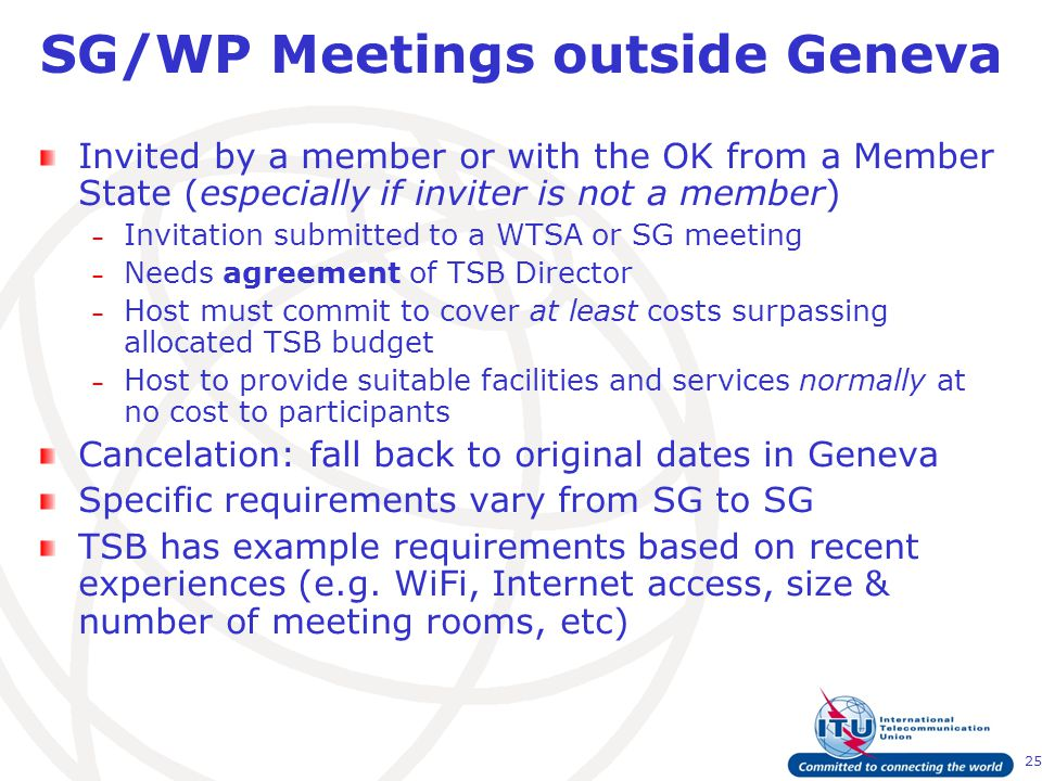 25 SG/WP Meetings outside Geneva Invited by a member or with the OK from a Member State (especially if inviter is not a member) – Invitation submitted to a WTSA or SG meeting – Needs agreement of TSB Director – Host must commit to cover at least costs surpassing allocated TSB budget – Host to provide suitable facilities and services normally at no cost to participants Cancelation: fall back to original dates in Geneva Specific requirements vary from SG to SG TSB has example requirements based on recent experiences (e.g.