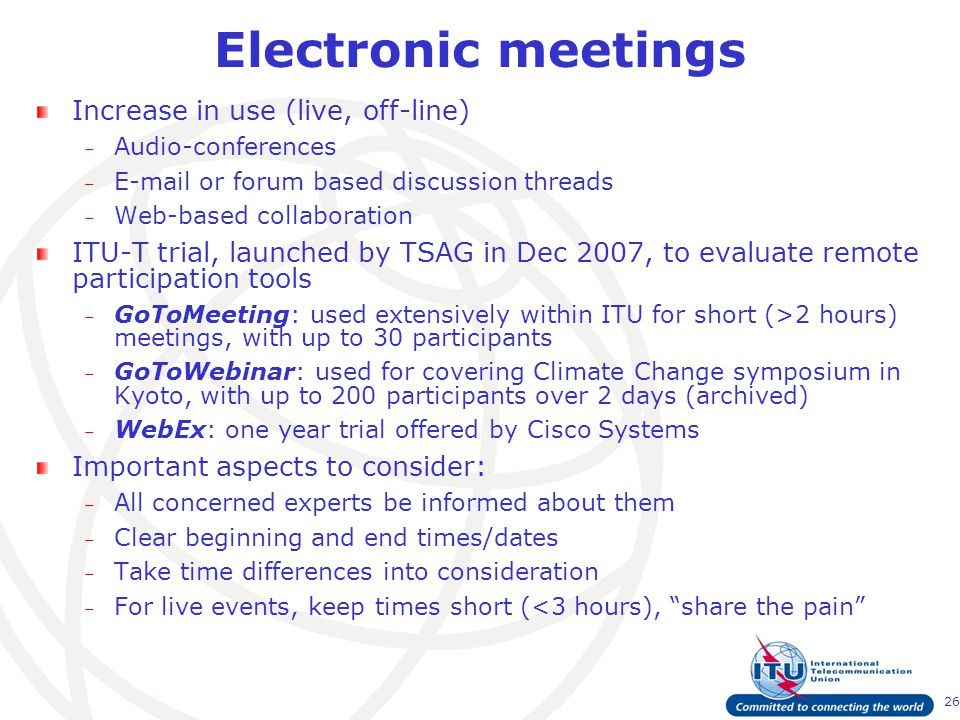 26 Electronic meetings Increase in use (live, off-line) – Audio-conferences – E-mail or forum based discussion threads – Web-based collaboration ITU-T trial, launched by TSAG in Dec 2007, to evaluate remote participation tools – GoToMeeting: used extensively within ITU for short (>2 hours) meetings, with up to 30 participants – GoToWebinar: used for covering Climate Change symposium in Kyoto, with up to 200 participants over 2 days (archived) – WebEx: one year trial offered by Cisco Systems Important aspects to consider: – All concerned experts be informed about them – Clear beginning and end times/dates – Take time differences into consideration – For live events, keep times short (<3 hours), share the pain